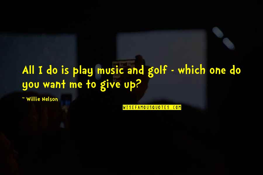 You Play Me I Play You Quotes By Willie Nelson: All I do is play music and golf