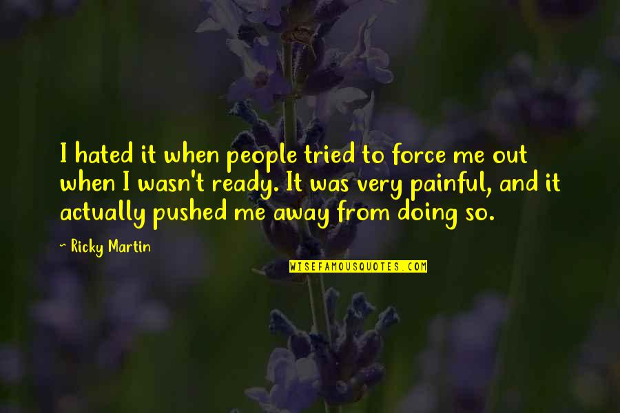 You Pushed Me Away Quotes By Ricky Martin: I hated it when people tried to force
