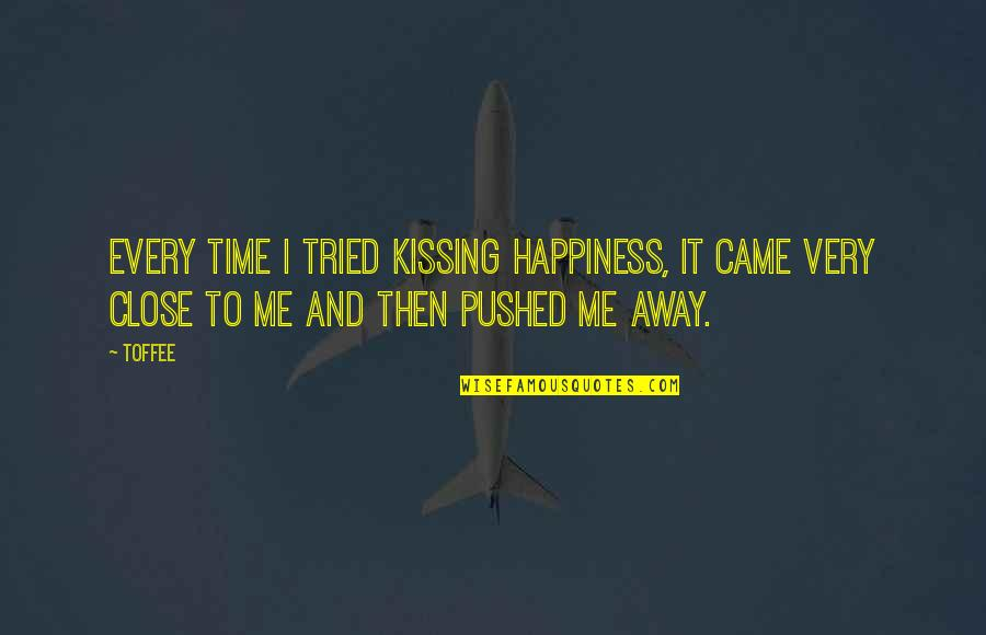 You Pushed Me Away Quotes By Toffee: Every time I tried kissing happiness, it came
