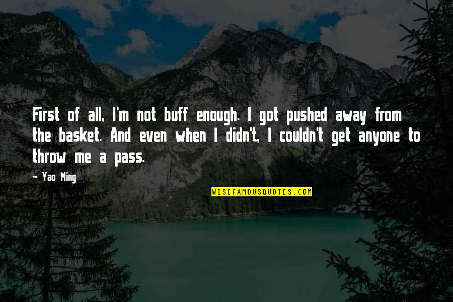 You Pushed Me Away Quotes By Yao Ming: First of all, I'm not buff enough. I