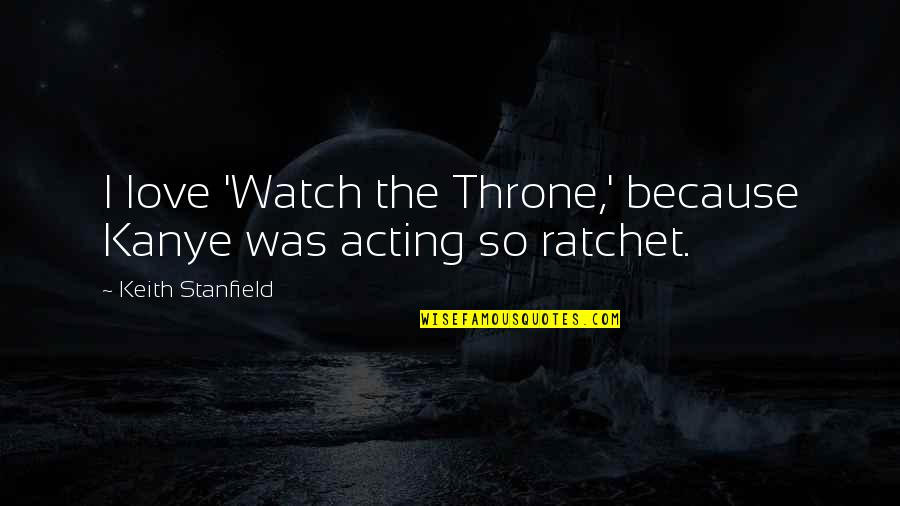 You Ratchet Quotes By Keith Stanfield: I love 'Watch the Throne,' because Kanye was