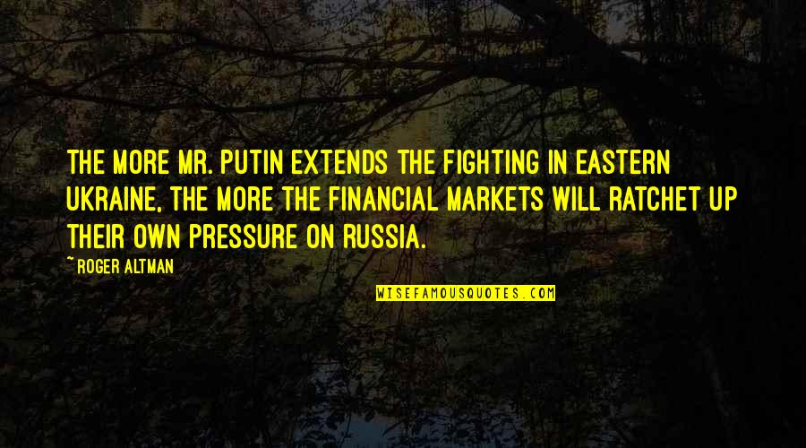 You Ratchet Quotes By Roger Altman: The more Mr. Putin extends the fighting in