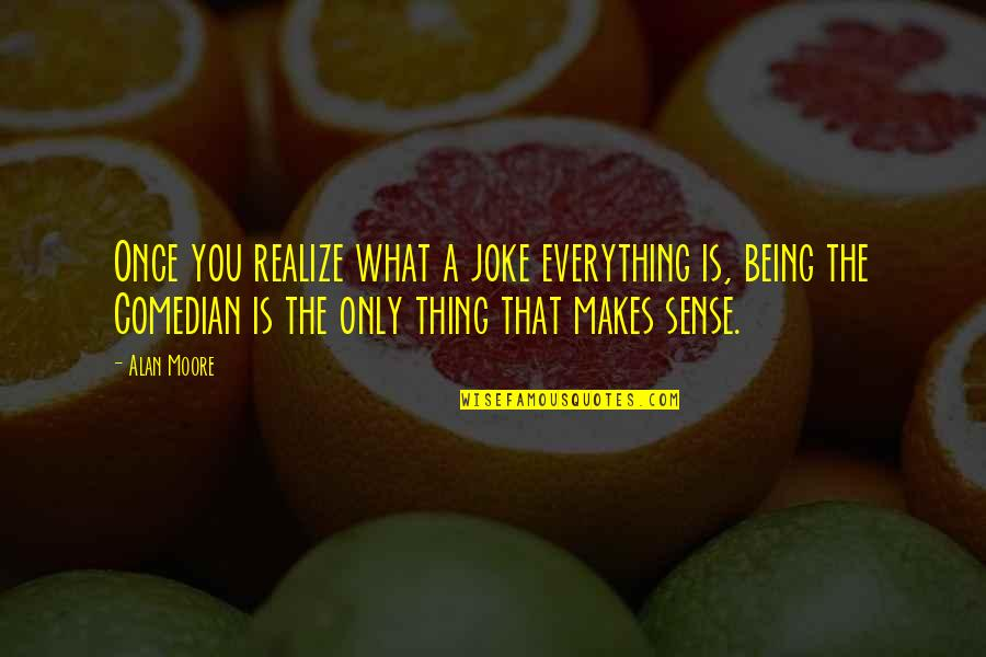 You Re A Joke Quotes By Alan Moore: Once you realize what a joke everything is,