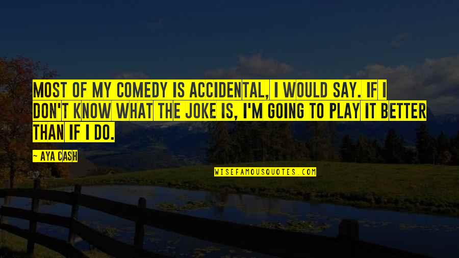 You Re A Joke Quotes By Aya Cash: Most of my comedy is accidental, I would