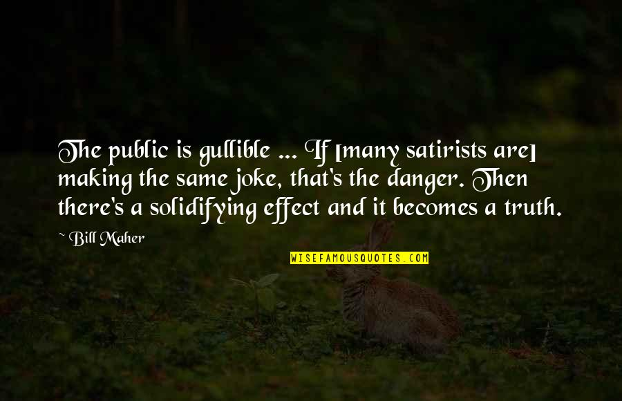You Re A Joke Quotes By Bill Maher: The public is gullible ... If [many satirists