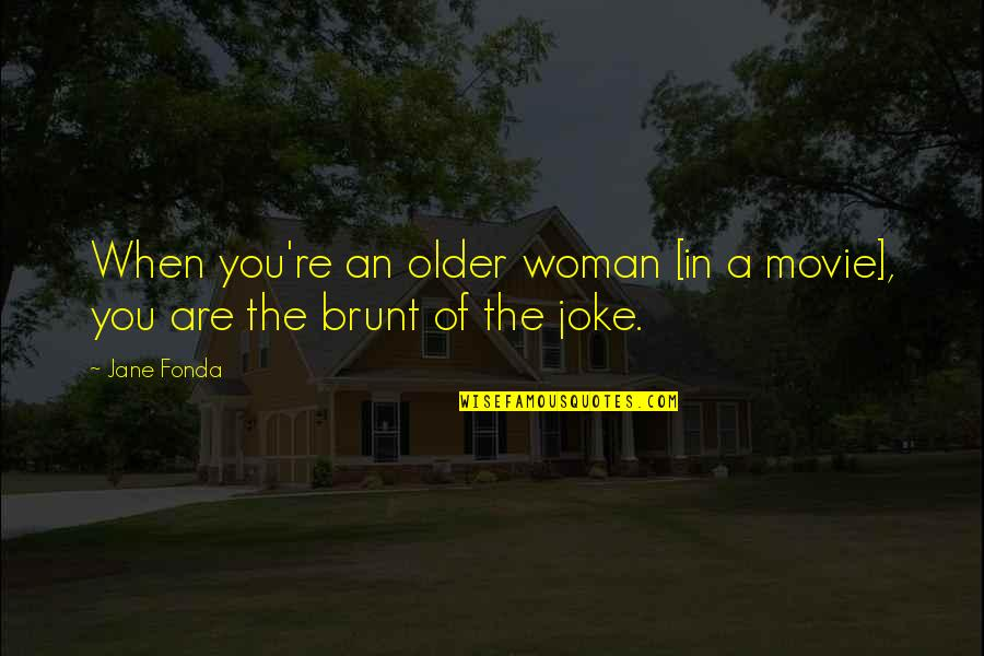 You Re A Joke Quotes By Jane Fonda: When you're an older woman [in a movie],