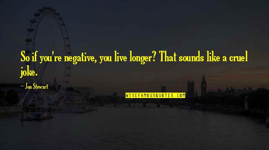 You Re A Joke Quotes By Jon Stewart: So if you're negative, you live longer? That
