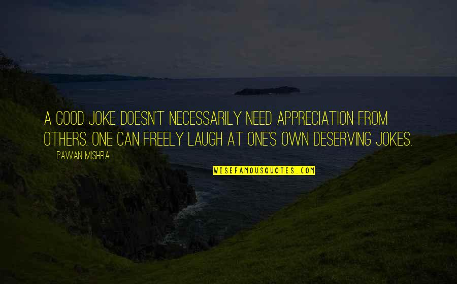 You Re A Joke Quotes By Pawan Mishra: A good joke doesn't necessarily need appreciation from