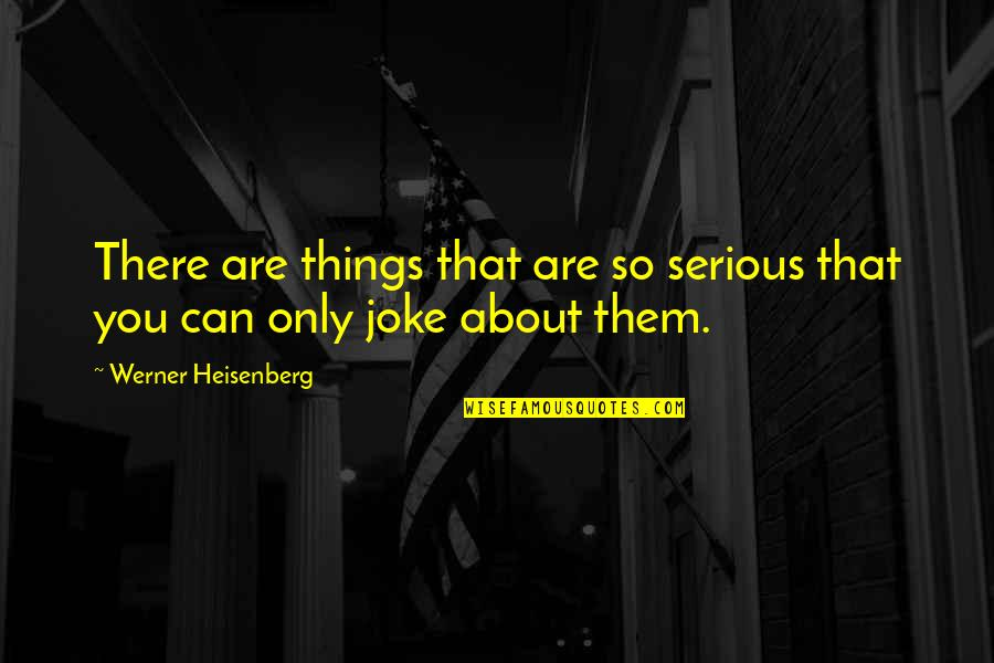 You Re A Joke Quotes By Werner Heisenberg: There are things that are so serious that