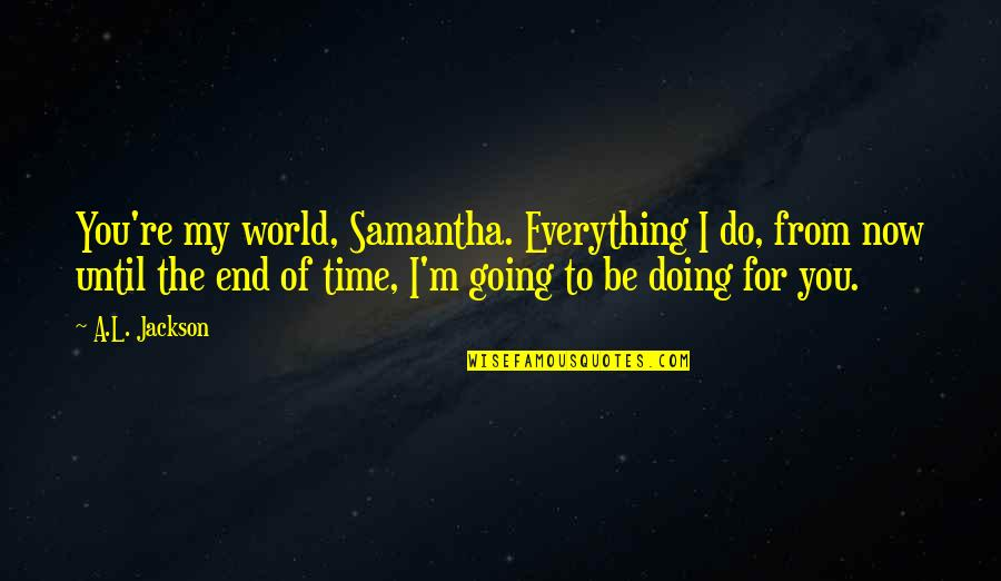 You Re My World Quotes By A.L. Jackson: You're my world, Samantha. Everything I do, from