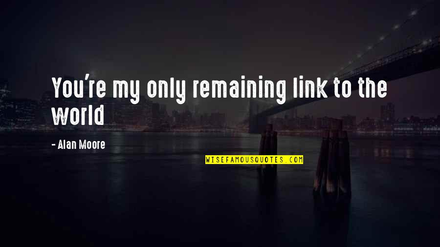 You Re My World Quotes By Alan Moore: You're my only remaining link to the world
