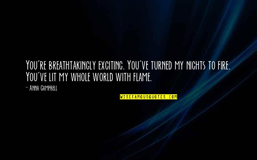 You Re My World Quotes By Anna Campbell: You're breathtakingly exciting. You've turned my nights to