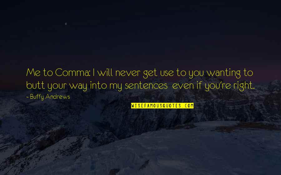 You Re My World Quotes By Buffy Andrews: Me to Comma: I will never get use