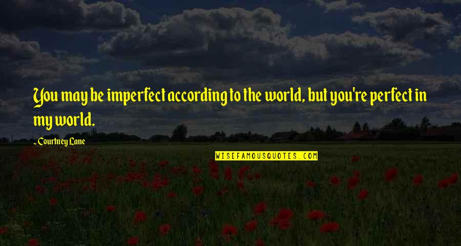 You Re My World Quotes By Courtney Lane: You may be imperfect according to the world,