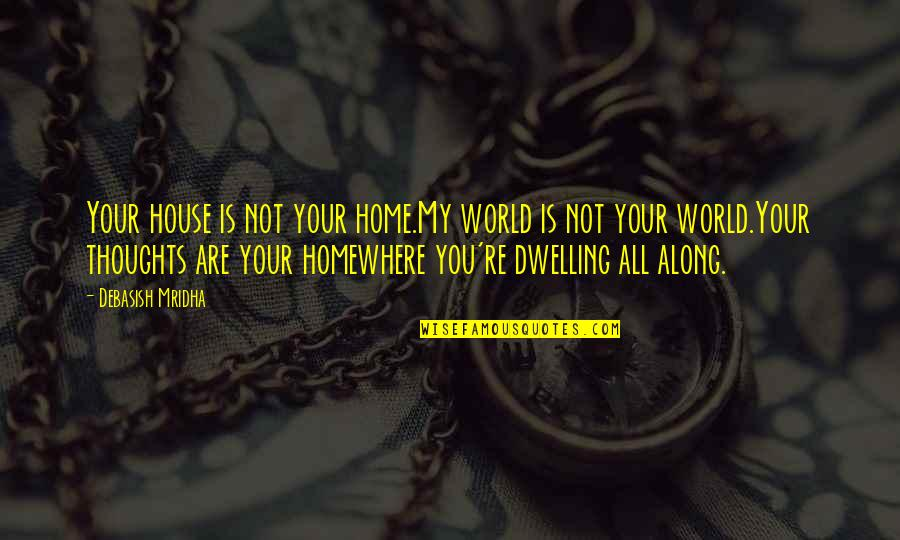 You Re My World Quotes By Debasish Mridha: Your house is not your home.My world is