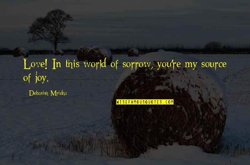 You Re My World Quotes By Debasish Mridha: Love! In this world of sorrow, you're my