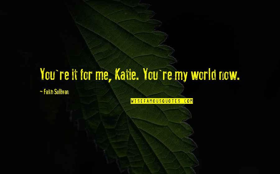 You Re My World Quotes By Faith Sullivan: You're it for me, Katie. You're my world