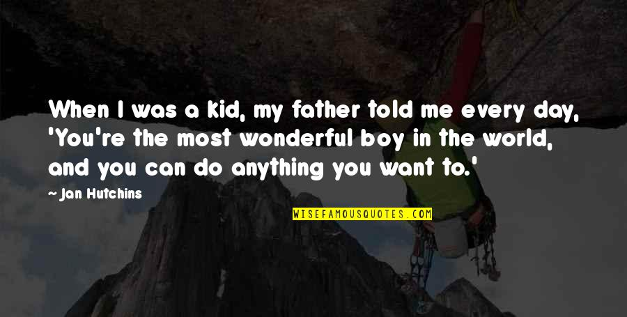 You Re My World Quotes By Jan Hutchins: When I was a kid, my father told