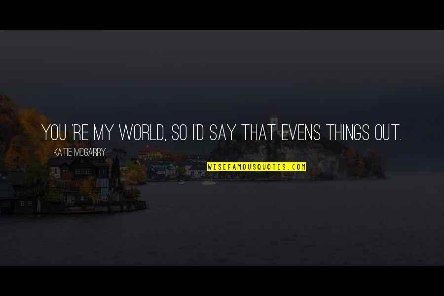 You Re My World Quotes By Katie McGarry: You 're my world, so i'd say that