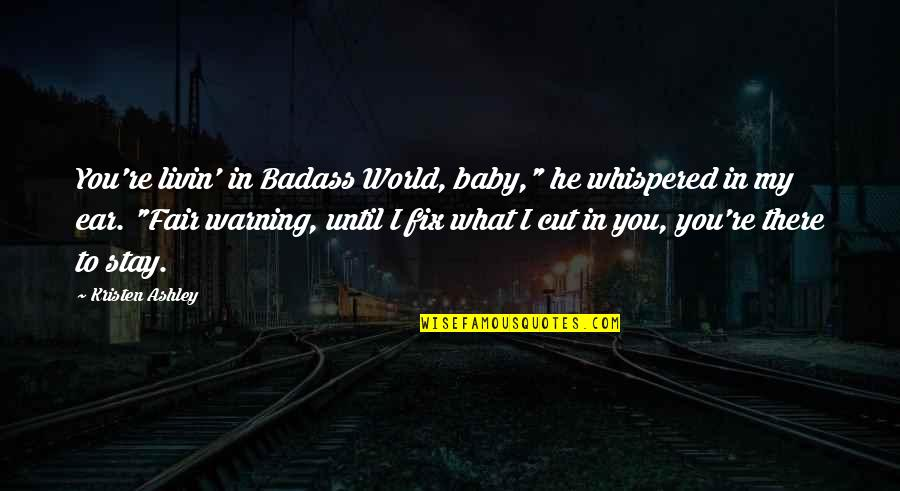 """You Re My World Quotes By Kristen Ashley: You're livin' in Badass World, baby,"""" he whispered"""