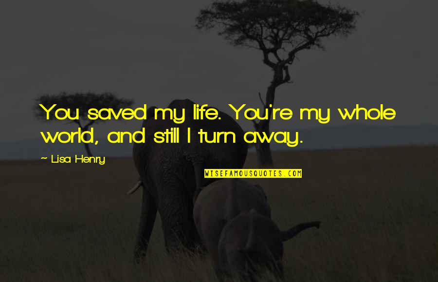 You Re My World Quotes By Lisa Henry: You saved my life. You're my whole world,