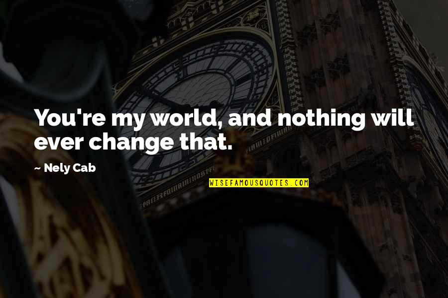 You Re My World Quotes By Nely Cab: You're my world, and nothing will ever change