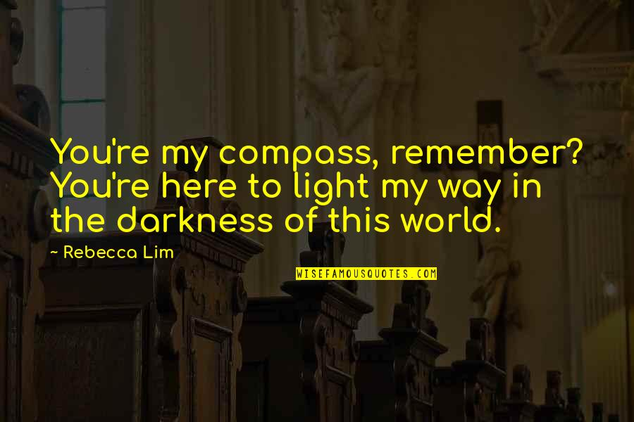You Re My World Quotes By Rebecca Lim: You're my compass, remember? You're here to light