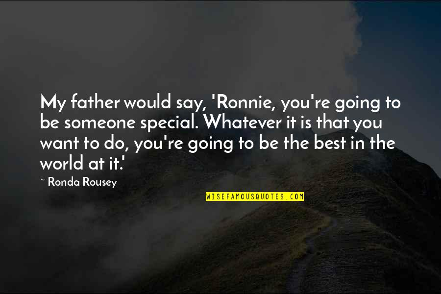 You Re My World Quotes By Ronda Rousey: My father would say, 'Ronnie, you're going to