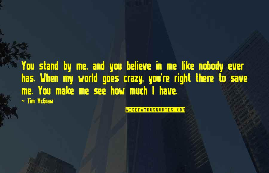 You Re My World Quotes By Tim McGraw: You stand by me, and you believe in