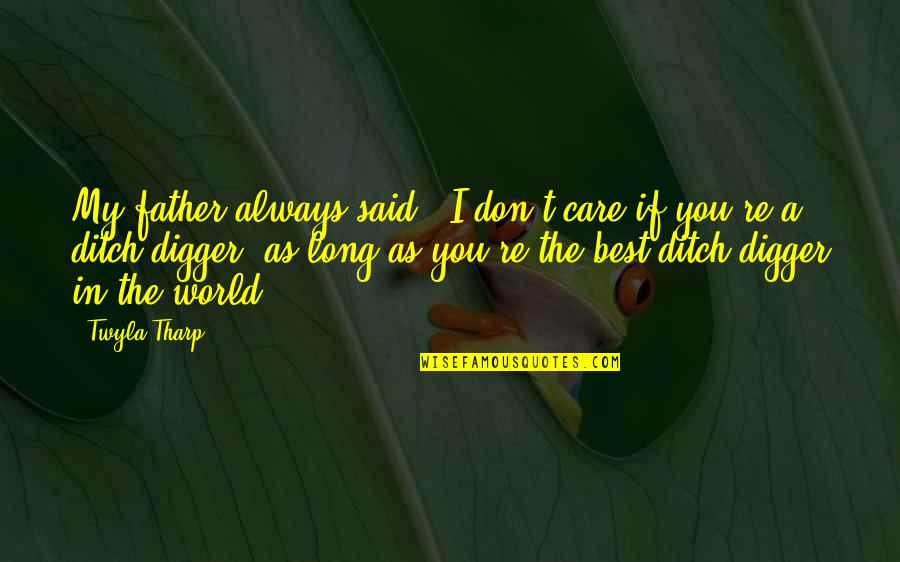 You Re My World Quotes By Twyla Tharp: My father always said, 'I don't care if