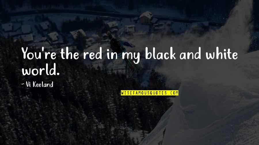 You Re My World Quotes By Vi Keeland: You're the red in my black and white