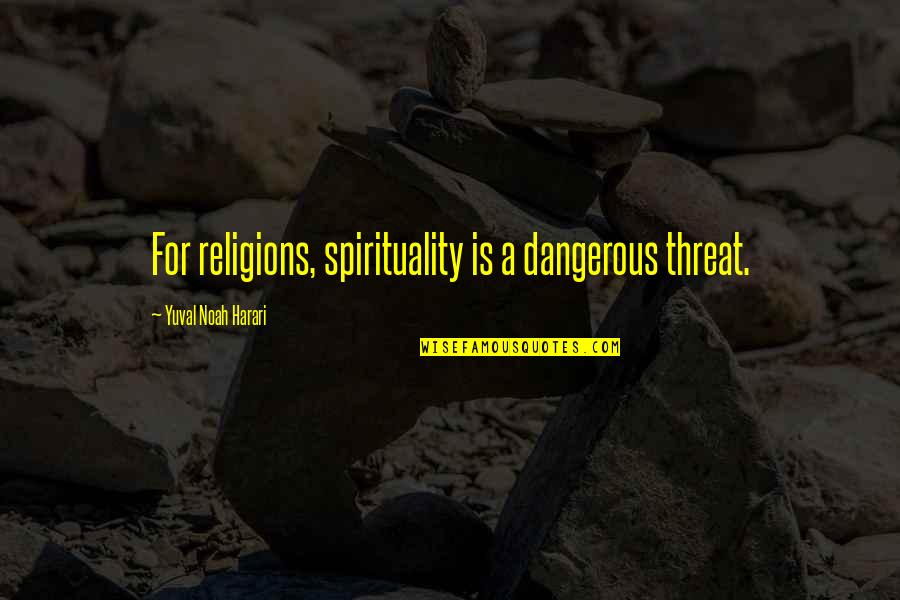You Really Know How To Piss Me Off Quotes By Yuval Noah Harari: For religions, spirituality is a dangerous threat.
