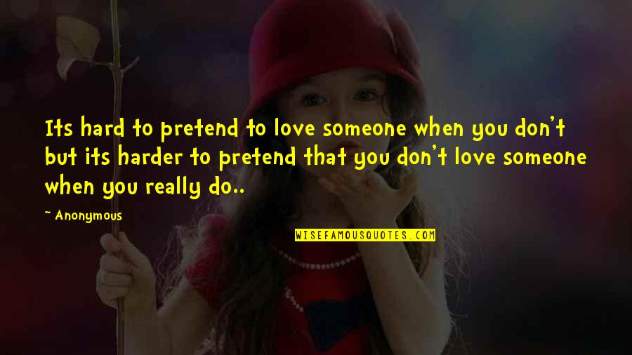 You Really Love Someone Quotes By Anonymous: Its hard to pretend to love someone when