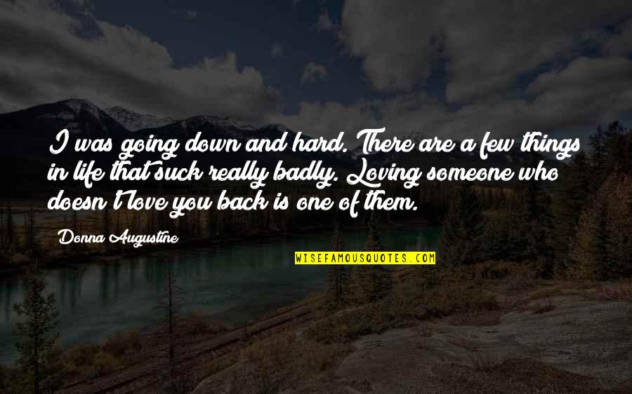You Really Love Someone Quotes By Donna Augustine: I was going down and hard. There are