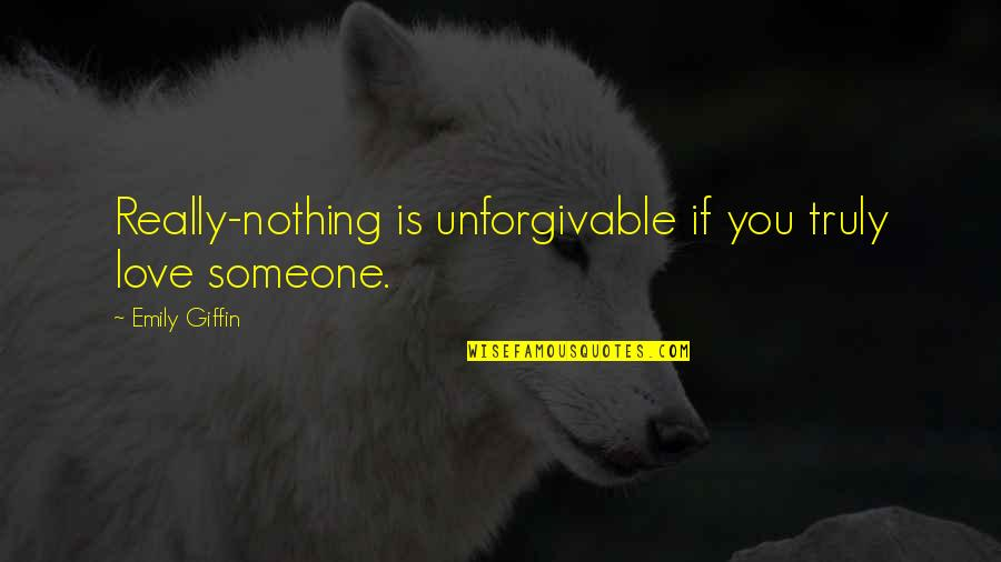You Really Love Someone Quotes By Emily Giffin: Really-nothing is unforgivable if you truly love someone.