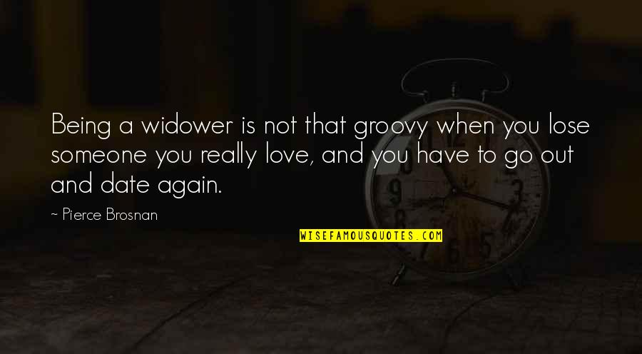 You Really Love Someone Quotes By Pierce Brosnan: Being a widower is not that groovy when