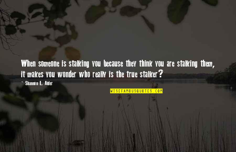 You Really Love Someone Quotes By Shannon L. Alder: When someone is stalking you because they think