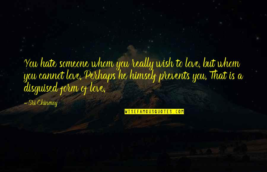 You Really Love Someone Quotes By Sri Chinmoy: You hate someone whom you really wish to