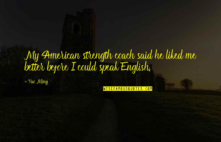 You Said You Liked Me Quotes By Yao Ming: My American strength coach said he liked me