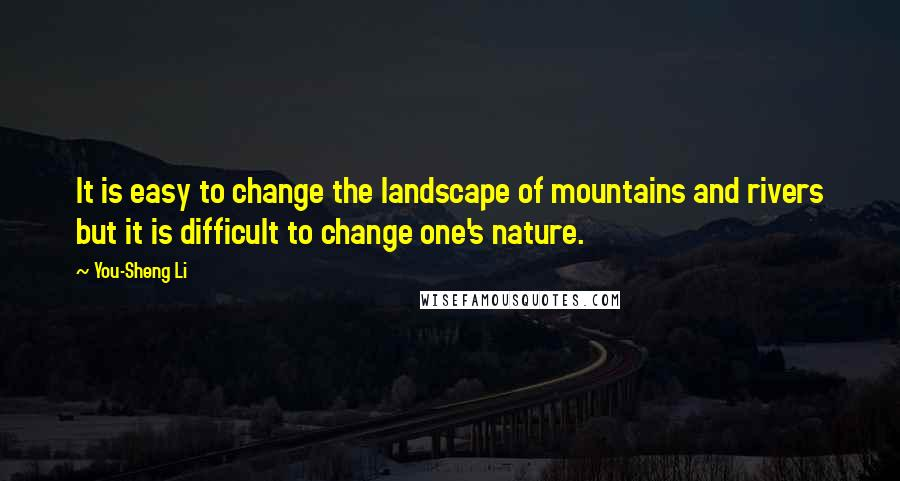 You-Sheng Li quotes: It is easy to change the landscape of mountains and rivers but it is difficult to change one's nature.