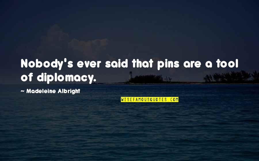 You Should Know When To Stop Quotes By Madeleine Albright: Nobody's ever said that pins are a tool
