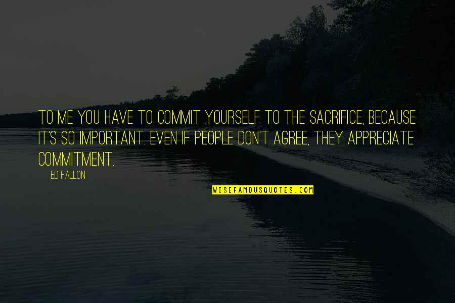 You So Important Me Quotes By Ed Fallon: To me you have to commit yourself to