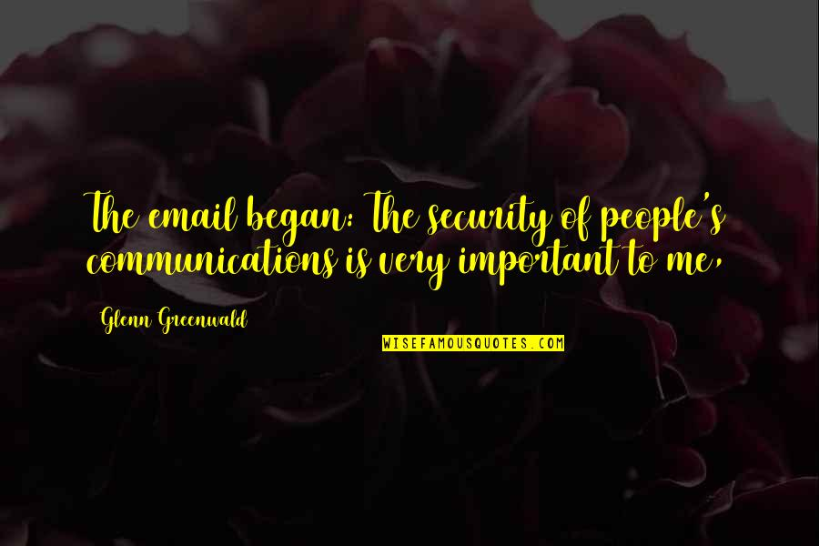You So Important Me Quotes By Glenn Greenwald: The email began: The security of people's communications