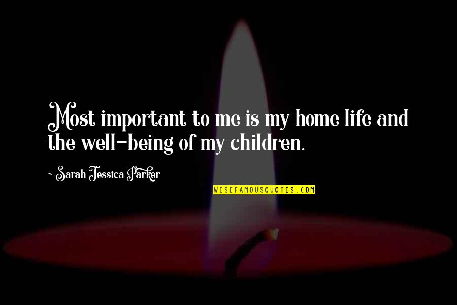 You So Important Me Quotes By Sarah Jessica Parker: Most important to me is my home life