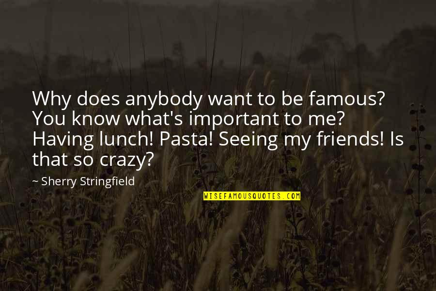 You So Important Me Quotes By Sherry Stringfield: Why does anybody want to be famous? You