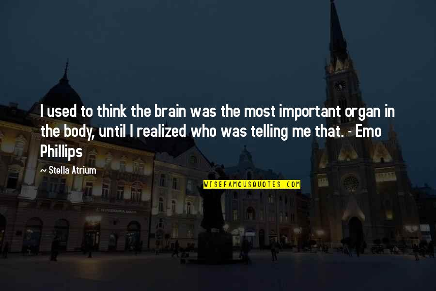 You So Important Me Quotes By Stella Atrium: I used to think the brain was the