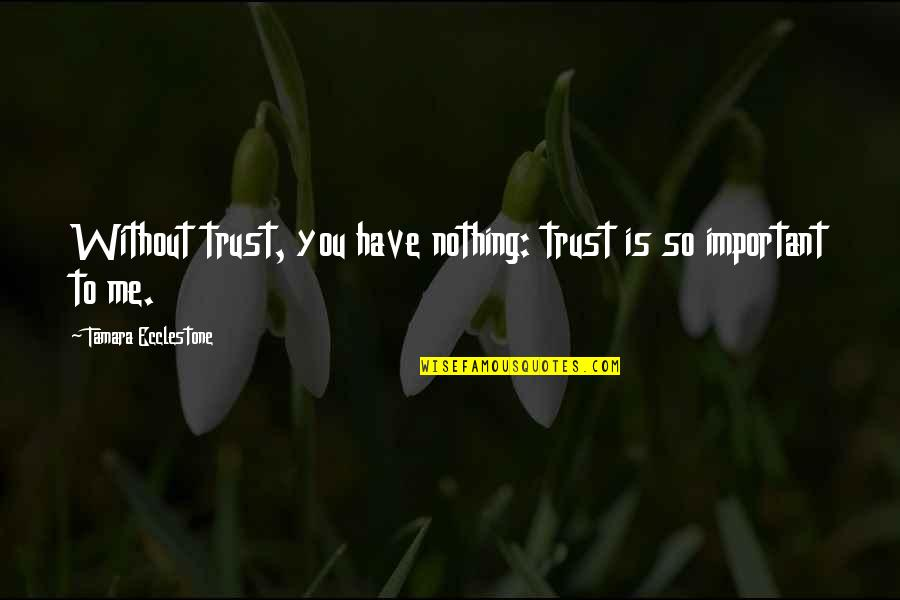 You So Important Me Quotes By Tamara Ecclestone: Without trust, you have nothing: trust is so