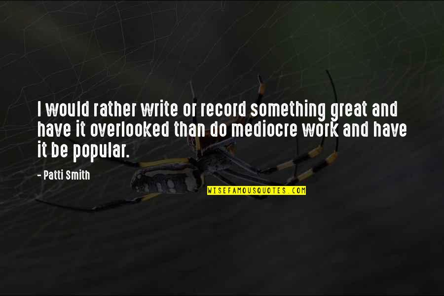 You Stabbed Me In The Heart Quotes By Patti Smith: I would rather write or record something great