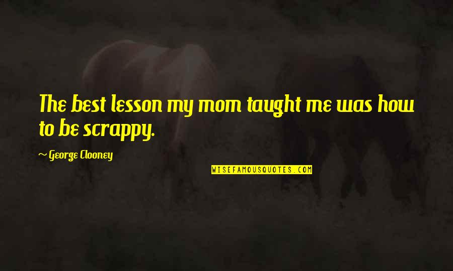 You Taught Me A Lesson Quotes By George Clooney: The best lesson my mom taught me was