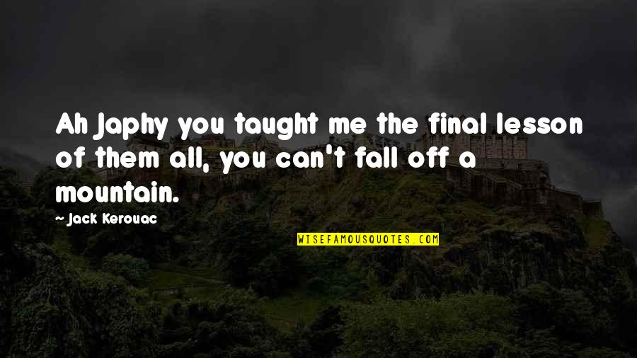 You Taught Me A Lesson Quotes By Jack Kerouac: Ah Japhy you taught me the final lesson